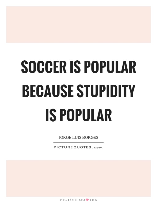 Soccer is popular because stupidity is popular Picture Quote #1