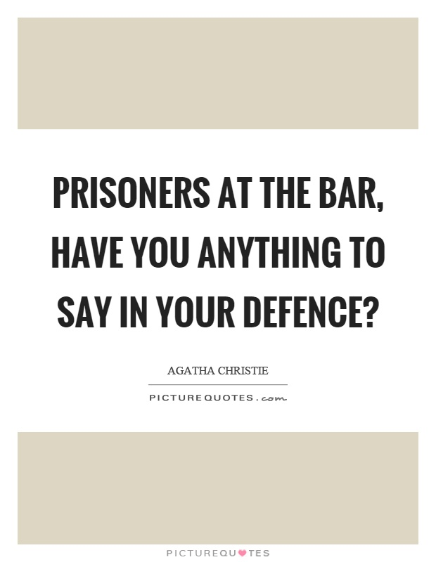Prisoners at the bar, have you anything to say in your defence? Picture Quote #1