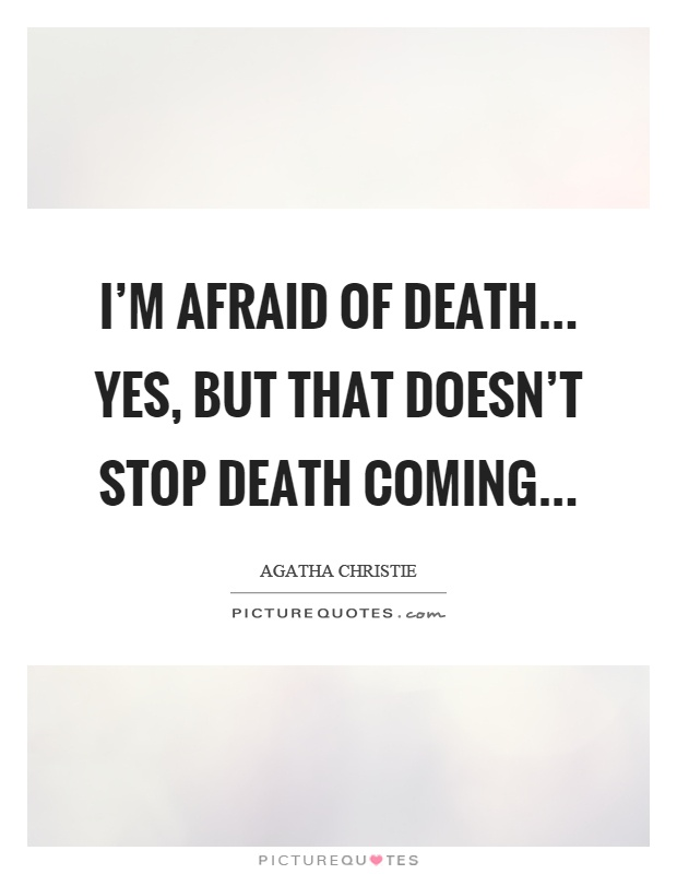 I'm afraid of death... Yes, but that doesn't stop death coming Picture Quote #1