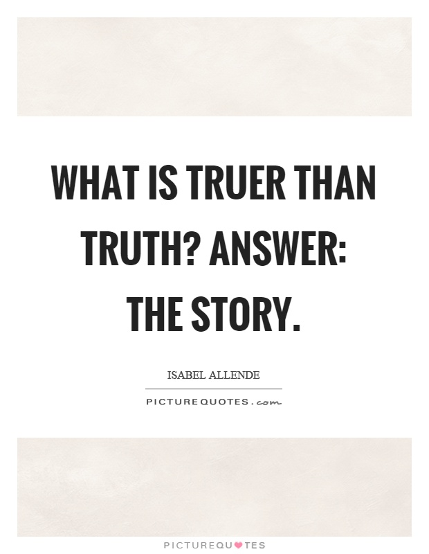 What is truer than truth? Answer: the story Picture Quote #1