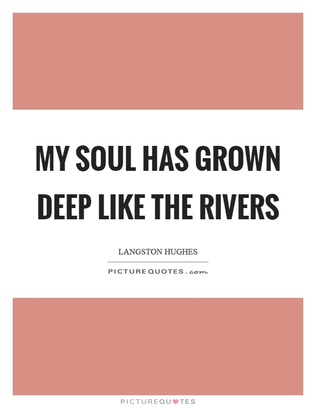 My soul has grown deep like the rivers Picture Quote #1