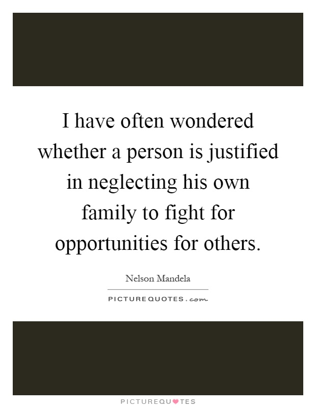 I have often wondered whether a person is justified in neglecting his own family to fight for opportunities for others Picture Quote #1