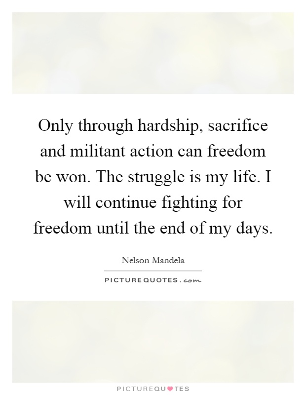 Only through hardship, sacrifice and militant action can freedom be won. The struggle is my life. I will continue fighting for freedom until the end of my days Picture Quote #1