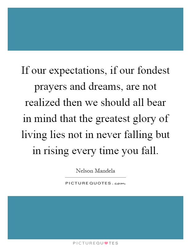 If our expectations, if our fondest prayers and dreams, are not realized then we should all bear in mind that the greatest glory of living lies not in never falling but in rising every time you fall Picture Quote #1