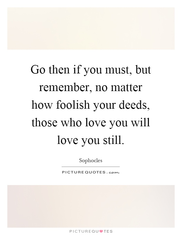 Go then if you must, but remember, no matter how foolish your deeds, those who love you will love you still Picture Quote #1