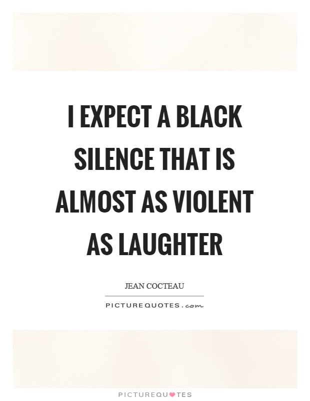 I expect a black silence that is almost as violent as laughter Picture Quote #1