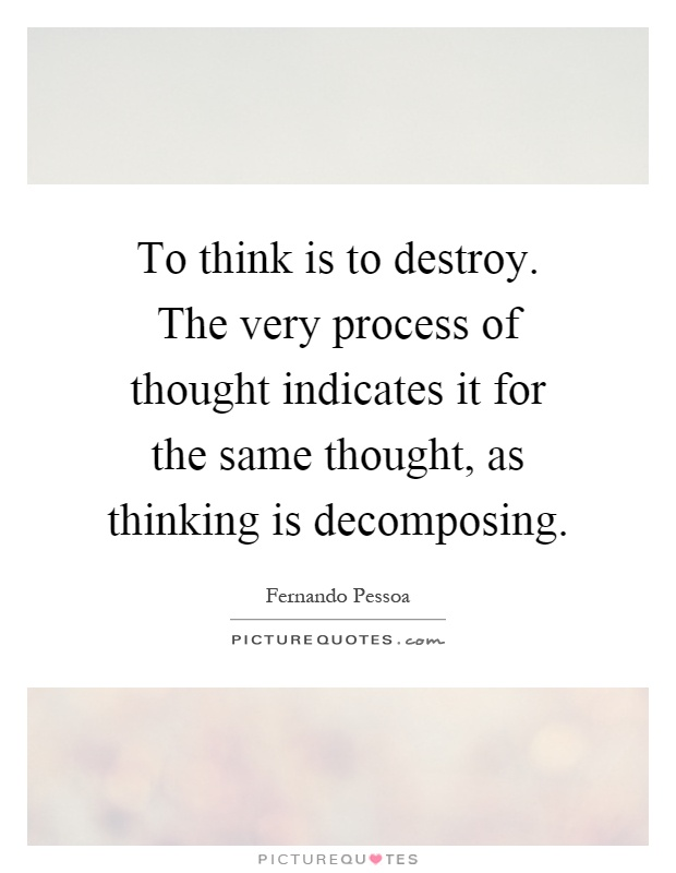 To think is to destroy. The very process of thought indicates it for the same thought, as thinking is decomposing Picture Quote #1