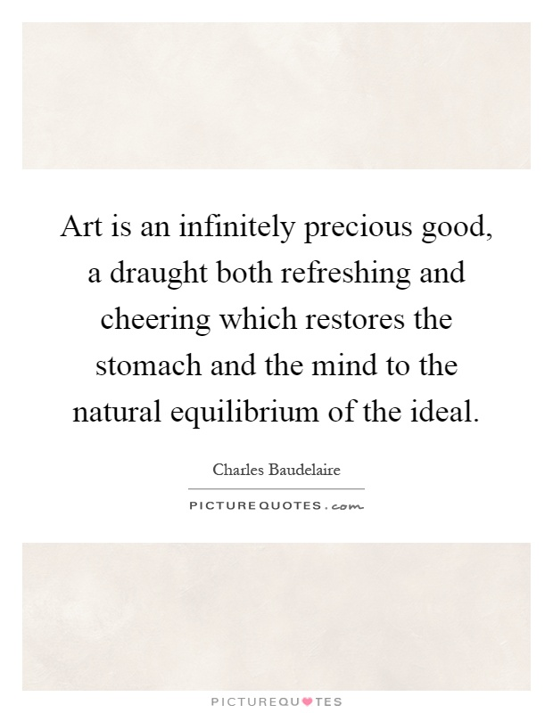 Art is an infinitely precious good, a draught both refreshing and cheering which restores the stomach and the mind to the natural equilibrium of the ideal Picture Quote #1