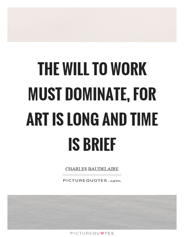The will to work must dominate, for art is long and time is brief Picture Quote #1