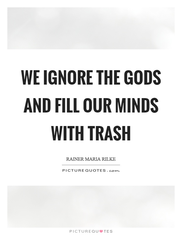 We ignore the gods and fill our minds with trash Picture Quote #1