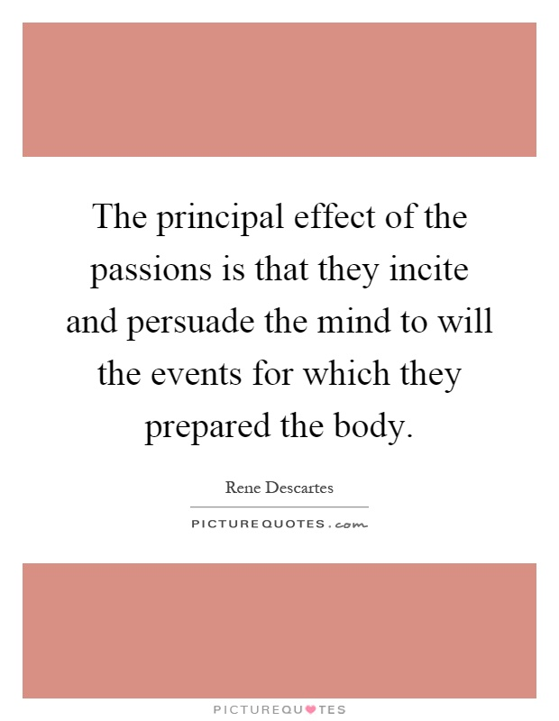 The principal effect of the passions is that they incite and persuade the mind to will the events for which they prepared the body Picture Quote #1