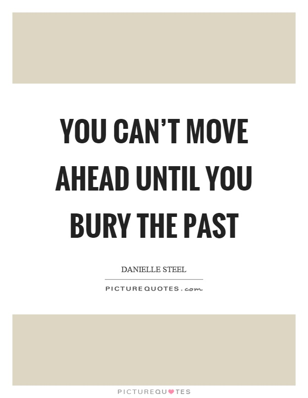 You can't move ahead until you bury the past Picture Quote #1