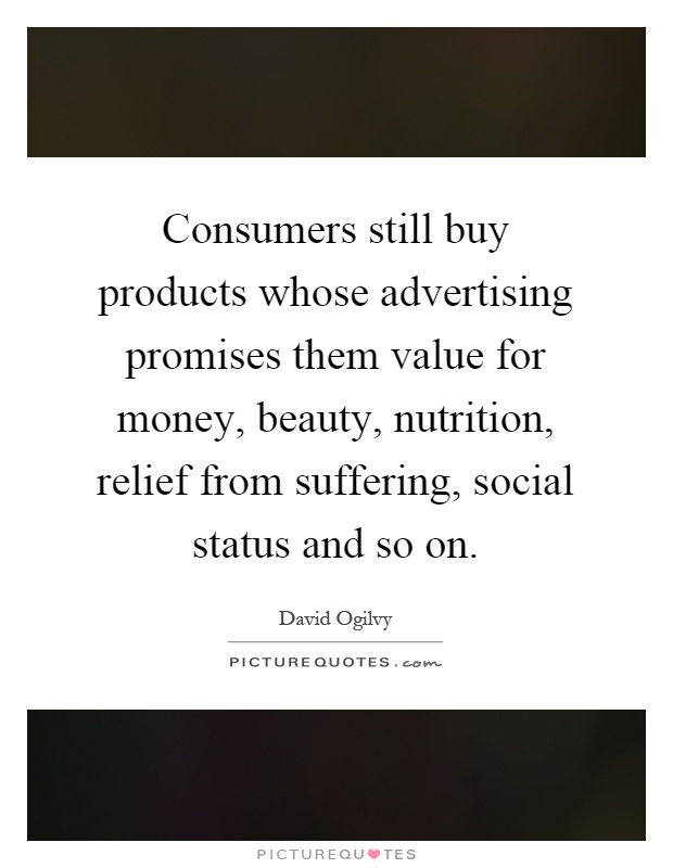 Consumers still buy products whose advertising promises them value for money, beauty, nutrition, relief from suffering, social status and so on Picture Quote #1