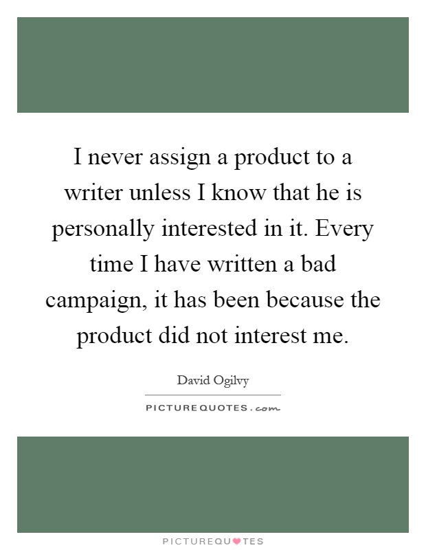 I never assign a product to a writer unless I know that he is personally interested in it. Every time I have written a bad campaign, it has been because the product did not interest me Picture Quote #1