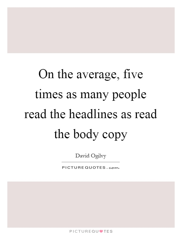 On the average, five times as many people read the headlines as read the body copy Picture Quote #1