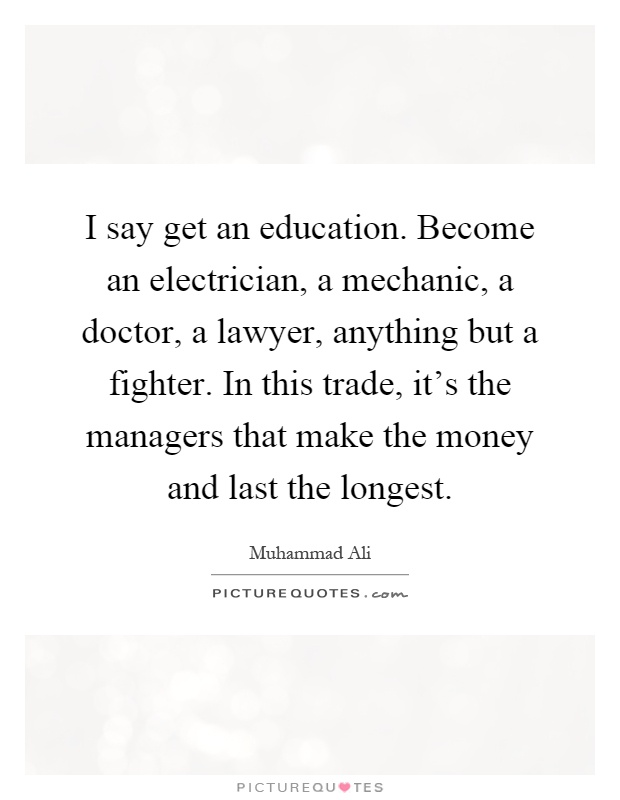 I say get an education. Become an electrician, a mechanic, a doctor, a lawyer, anything but a fighter. In this trade, it's the managers that make the money and last the longest Picture Quote #1
