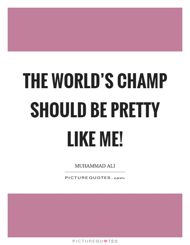 The world's champ should be pretty like me! Picture Quote #1