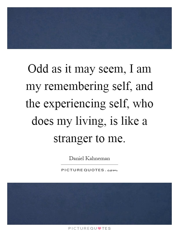 Odd as it may seem, I am my remembering self, and the experiencing self, who does my living, is like a stranger to me Picture Quote #1