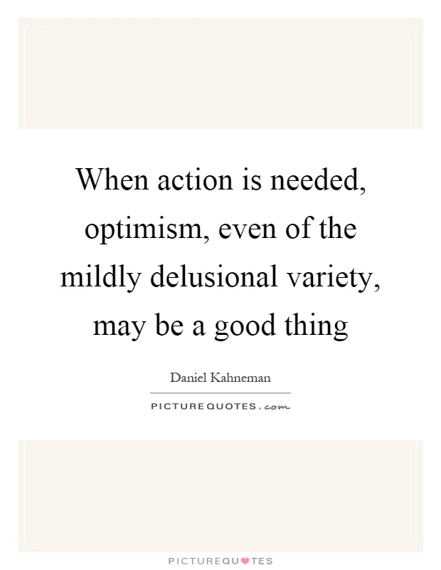 When action is needed, optimism, even of the mildly delusional variety, may be a good thing Picture Quote #1