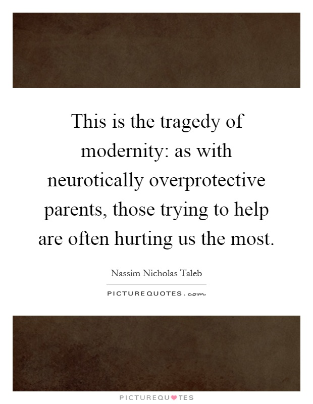 This is the tragedy of modernity: as with neurotically overprotective parents, those trying to help are often hurting us the most Picture Quote #1