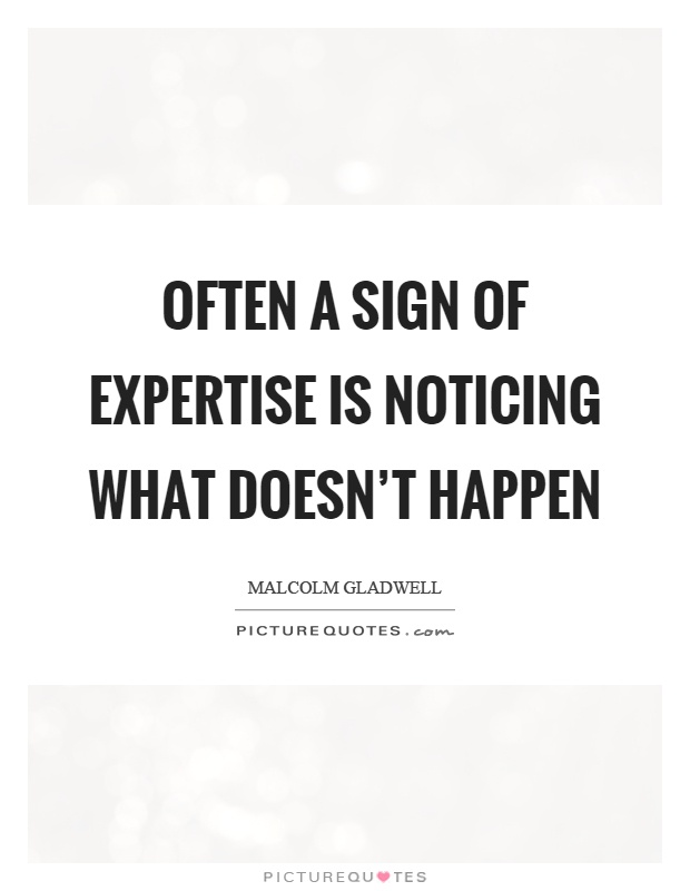 Often a sign of expertise is noticing what doesn't happen Picture Quote #1