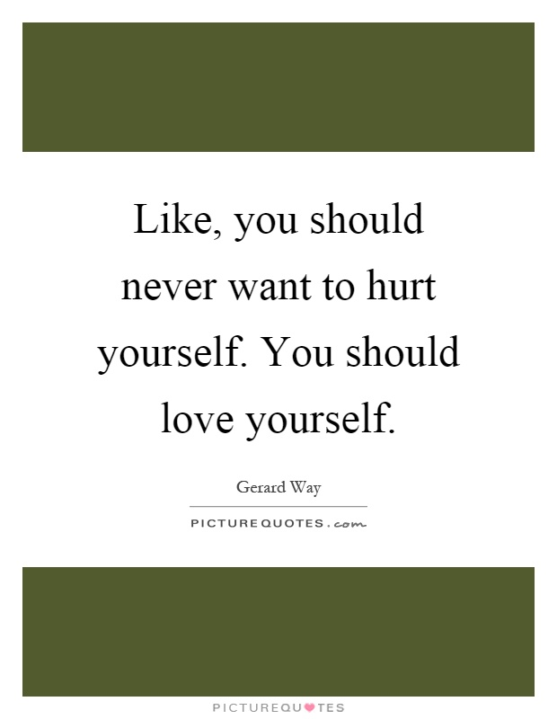 Like, you should never want to hurt yourself. You should love yourself Picture Quote #1