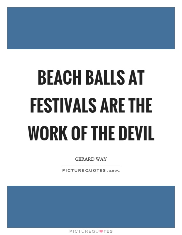 Beach balls at festivals are the work of the devil Picture Quote #1