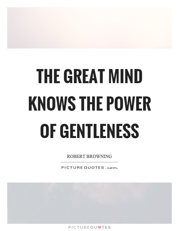 The great mind knows the power of gentleness Picture Quote #1