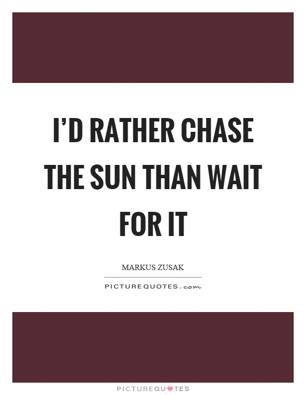 I'd rather chase the sun than wait for it Picture Quote #1