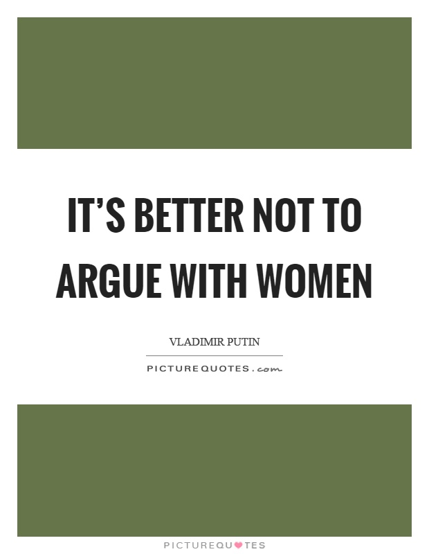 It's better not to argue with women Picture Quote #1