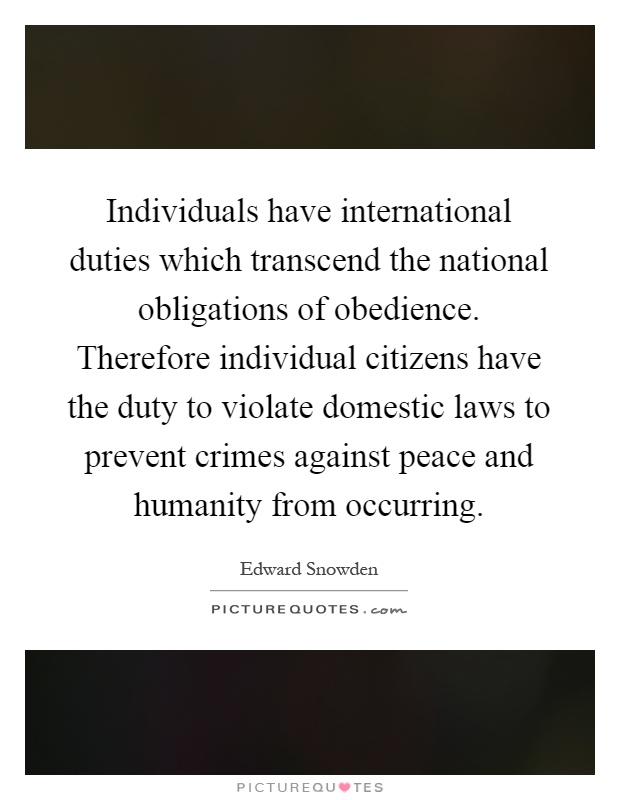 Individuals have international duties which transcend the national obligations of obedience. Therefore individual citizens have the duty to violate domestic laws to prevent crimes against peace and humanity from occurring Picture Quote #1