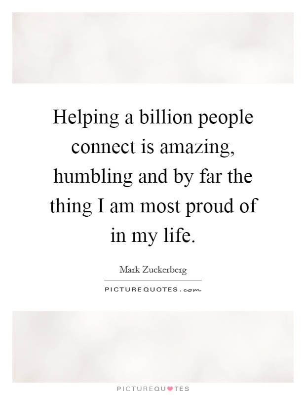 Helping a billion people connect is amazing, humbling and by far the thing I am most proud of in my life Picture Quote #1