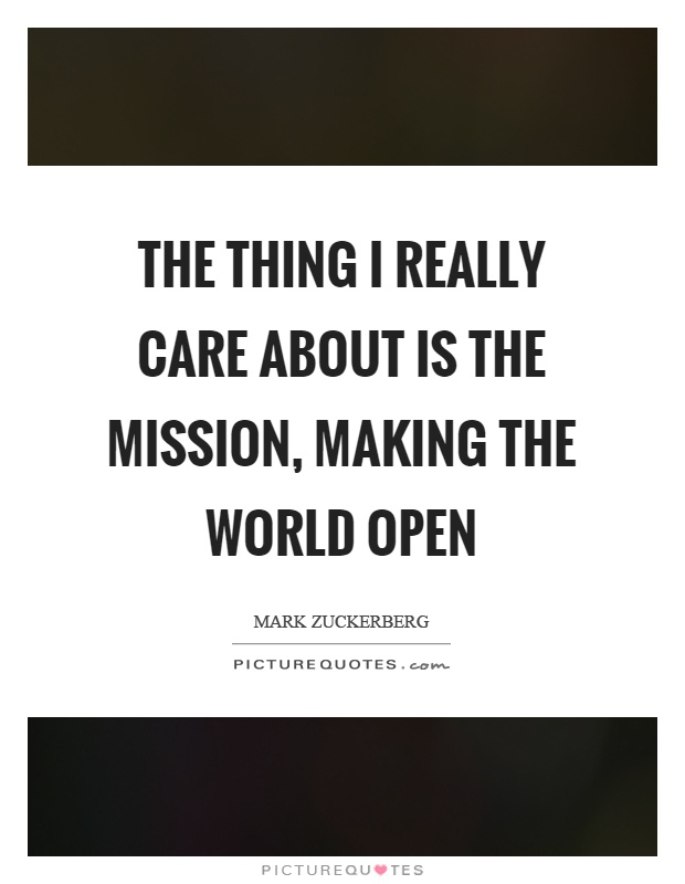 The thing I really care about is the mission, making the world open Picture Quote #1