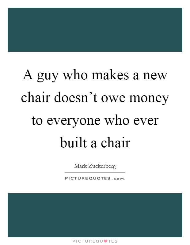 A guy who makes a new chair doesn't owe money to everyone who ever built a chair Picture Quote #1