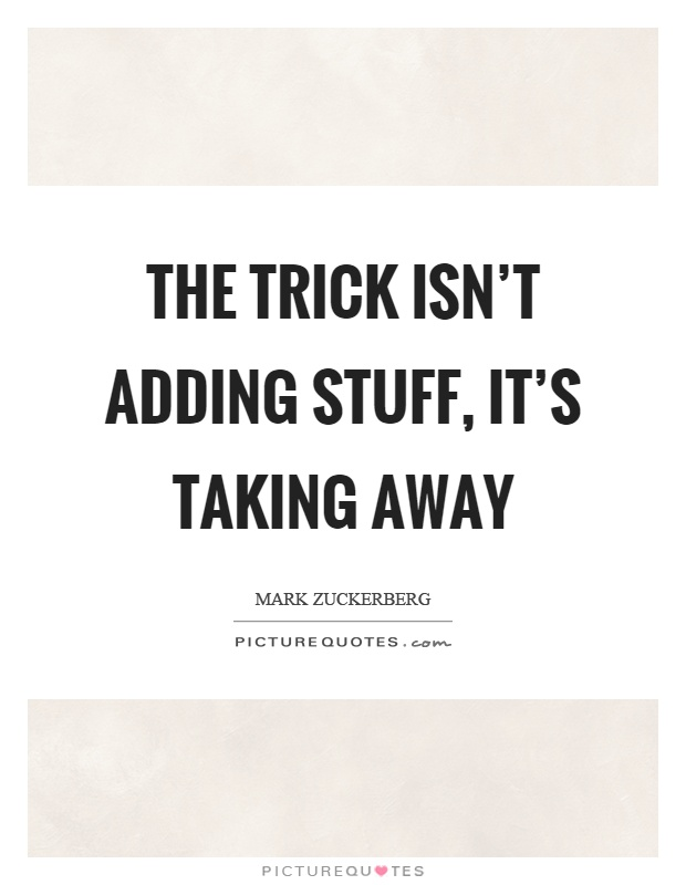 The trick isn't adding stuff, it's taking away Picture Quote #1