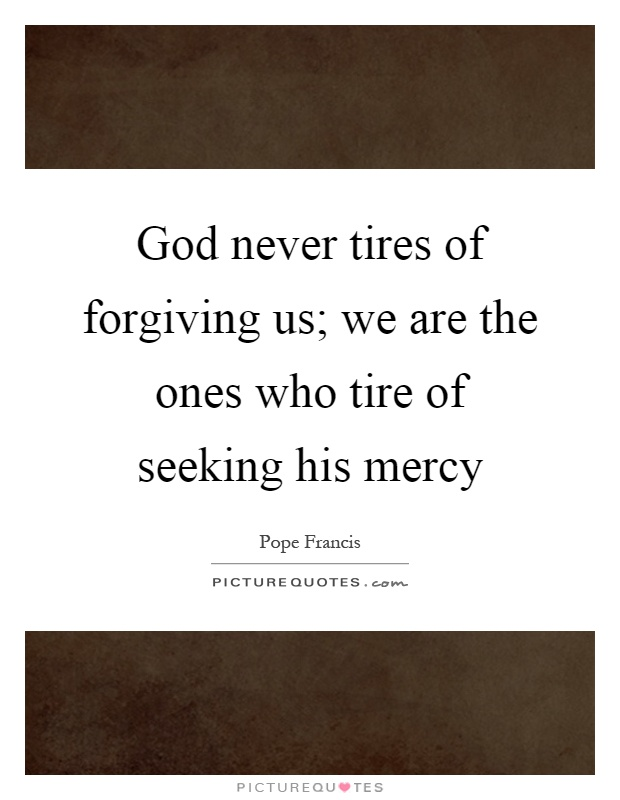 God never tires of forgiving us; we are the ones who tire of seeking his mercy Picture Quote #1