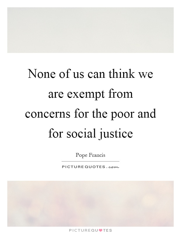 None of us can think we are exempt from concerns for the poor and for social justice Picture Quote #1
