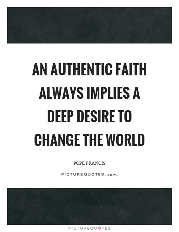 An authentic faith always implies a deep desire to change the world Picture Quote #1