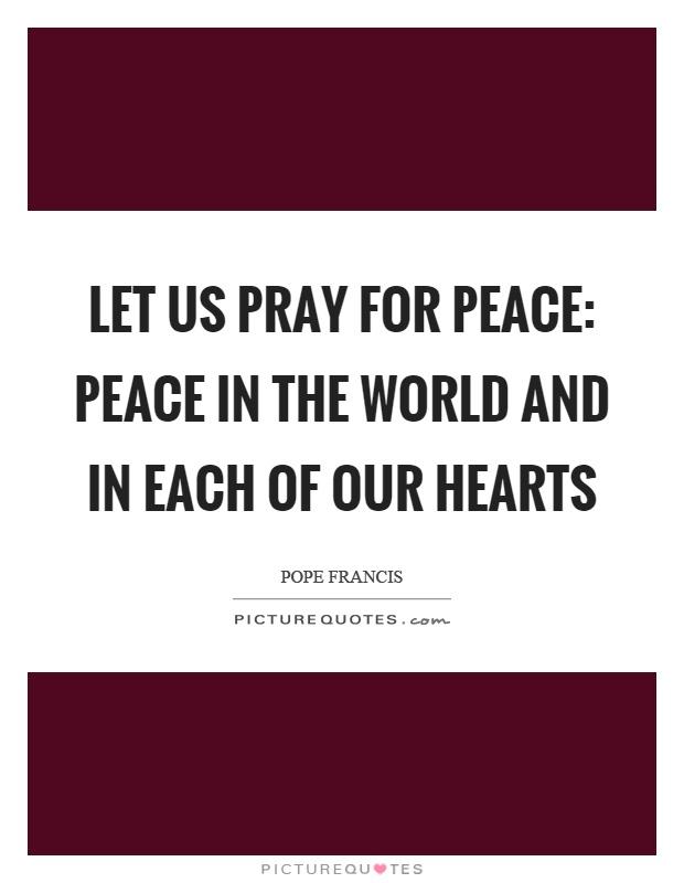 Let us pray for peace: peace in the world and in each of our hearts Picture Quote #1