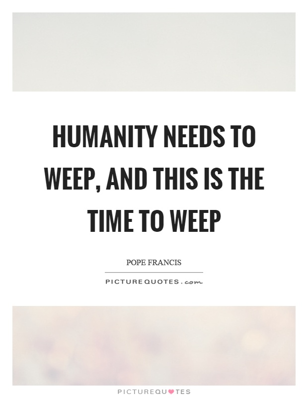 Humanity needs to weep, and this is the time to weep Picture Quote #1