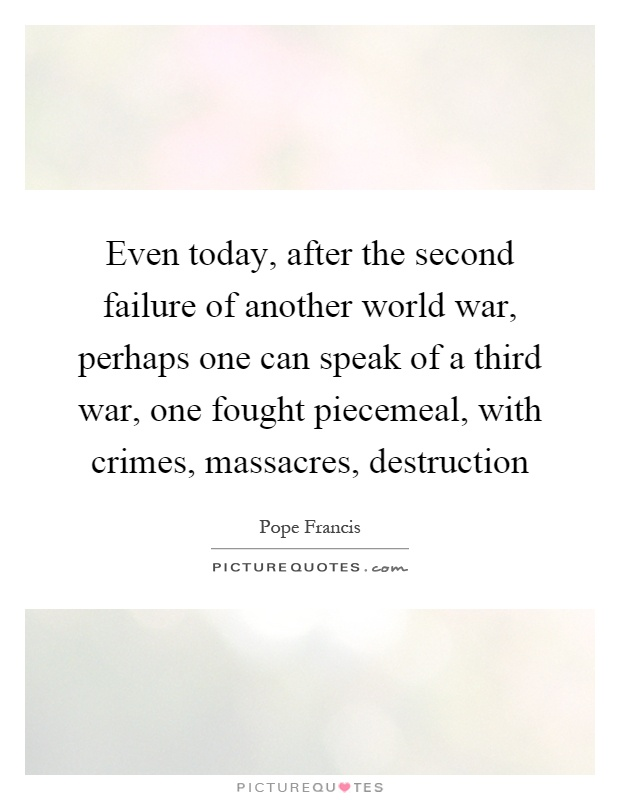 Even today, after the second failure of another world war, perhaps one can speak of a third war, one fought piecemeal, with crimes, massacres, destruction Picture Quote #1