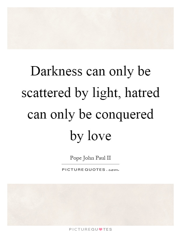 Darkness can only be scattered by light, hatred can only be conquered by love Picture Quote #1