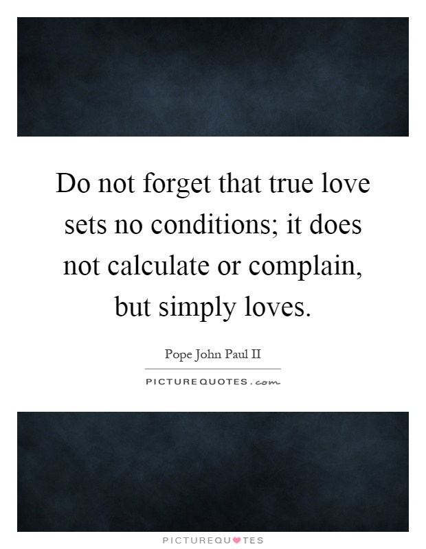 Do not forget that true love sets no conditions; it does not calculate or complain, but simply loves Picture Quote #1