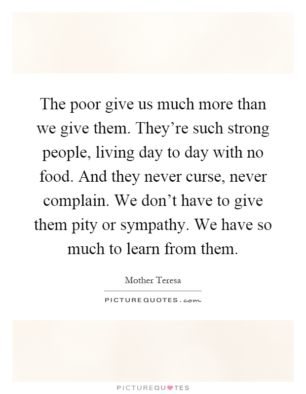 The poor give us much more than we give them. They're such strong people, living day to day with no food. And they never curse, never complain. We don't have to give them pity or sympathy. We have so much to learn from them Picture Quote #1