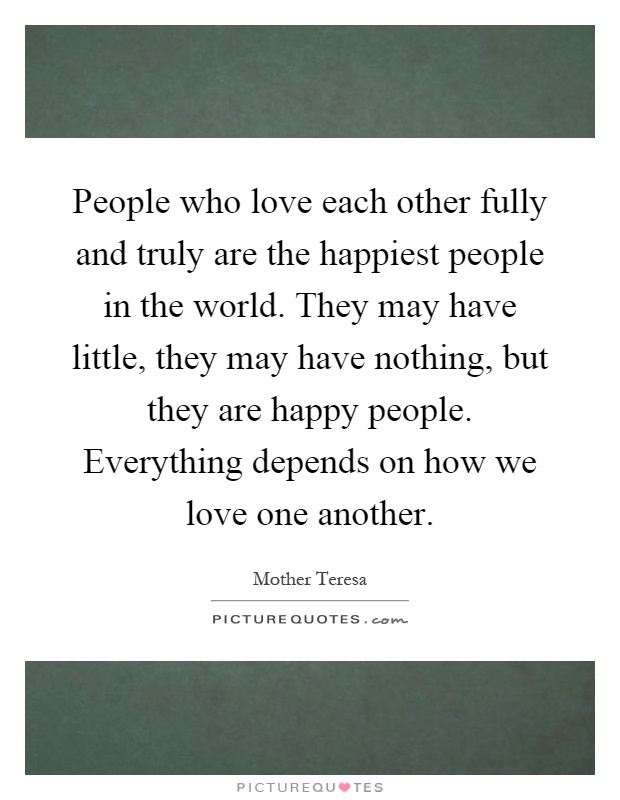 People who love each other fully and truly are the happiest people in the world. They may have little, they may have nothing, but they are happy people. Everything depends on how we love one another Picture Quote #1