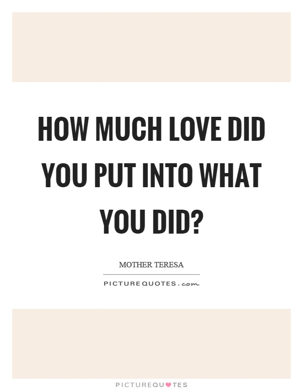 How much love did you put into what you did? Picture Quote #1