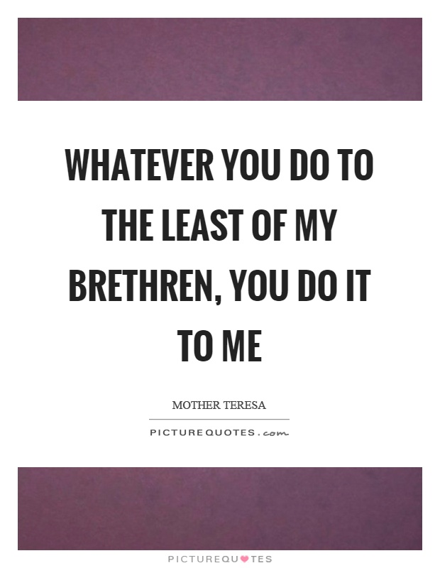 Whatever you do to the least of my brethren, you do it to me Picture Quote #1