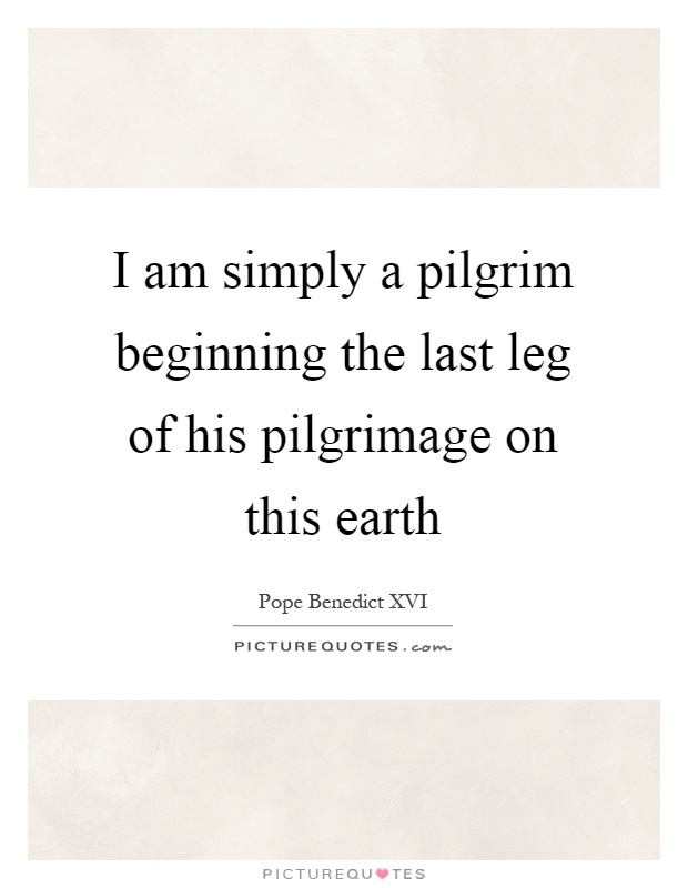 I am simply a pilgrim beginning the last leg of his pilgrimage on this earth Picture Quote #1