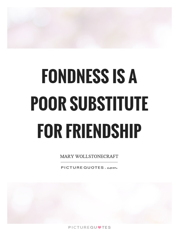 Fondness is a poor substitute for friendship Picture Quote #1
