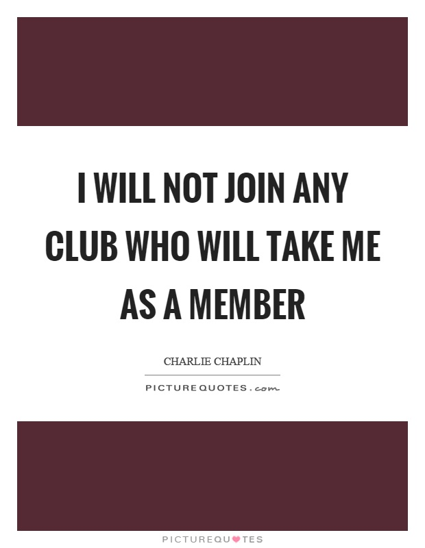I will not join any club who will take me as a member Picture Quote #1